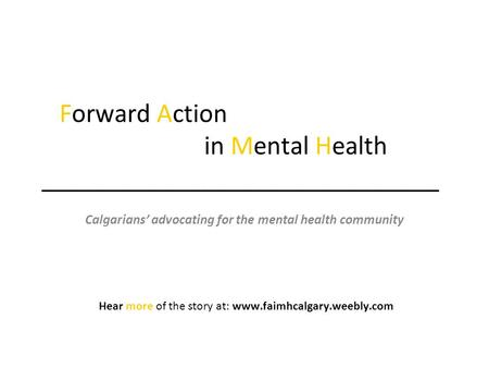 Forward Action in Mental Health ______________________________ Calgarians' advocating for the mental health community Hear more of the story at: www.faimhcalgary.weebly.com.