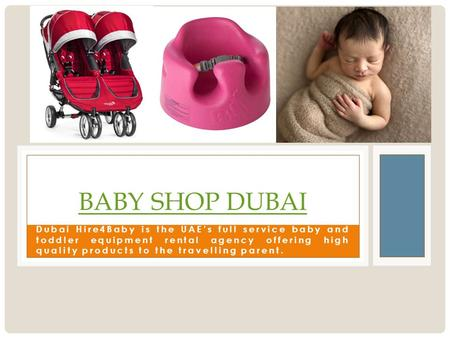 Dubai Hire4Baby is the UAE's full service baby and toddler equipment rental agency offering high quality products to the travelling parent. BABY SHOP DUBAI.