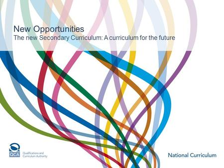 New Opportunities The new Secondary Curriculum: A curriculum for the future.