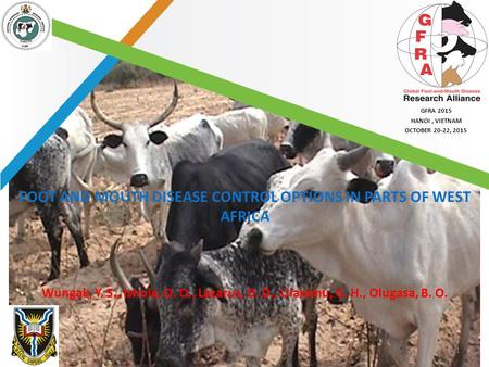 GFRA 2015 HANOI, VIETNAM OCTOBER 20-22, 2015 GFRA 2015 HANOI, VIETNAM OCTOBER 20-22, 2015 FOOT AND MOUTH DISEASE CONTROL OPTIONS IN PARTS OF WEST AFRICA.