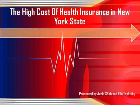 Presented by Janki Shah and Ella Teplitsky The High Cost Of Health Insurance in New York State.