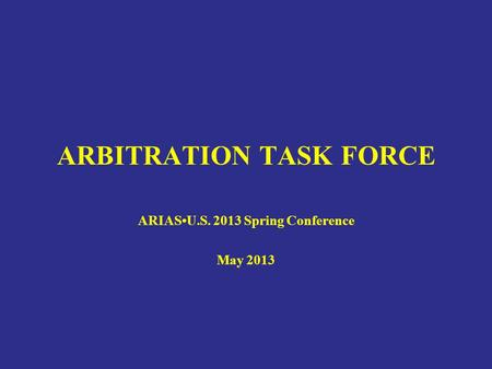 ARBITRATION TASK FORCE ARIASU.S. 2013 Spring Conference May 2013.