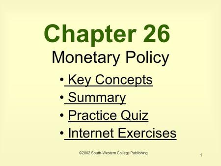 1 Chapter 26 Monetary Policy ©2002 South-Western College Publishing Key Concepts Key Concepts Summary Summary Practice Quiz Internet Exercises Internet.
