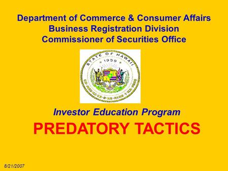 Department of Commerce & Consumer Affairs Business Registration Division Commissioner of Securities Office Investor Education Program PREDATORY TACTICS.
