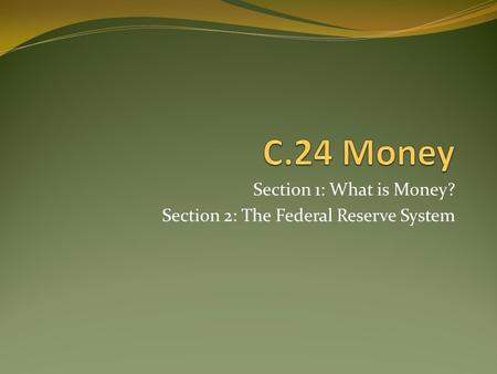 Section 1: What is Money? Section 2: The Federal Reserve System.