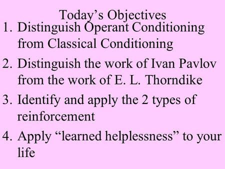 Today's Objectives 1.Distinguish Operant Conditioning from Classical Conditioning 2.Distinguish the work of Ivan Pavlov from the work of E. L. Thorndike.