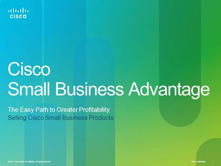 Cisco Confidential 1 © 2011 Cisco and/or its affiliates. All rights reserved. Cisco Small Business Advantage The Easy Path to Greater Profitability Selling.