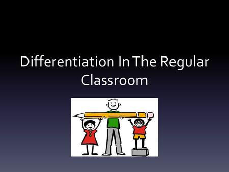 Differentiation In The Regular Classroom. What is differentiation? 'The process by which differences between learners are accommodated so that all students.