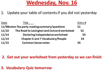 Wednesday, Nov. 16 1.Update your table of contents if you did not yesterday DateTitleEntry # 11/9Boston Tea party reading summary/questions 51 11/10 The.