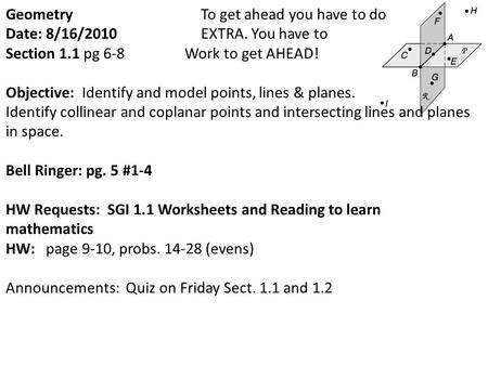 Geometry To get ahead you have to do Date: 8/16/2010 EXTRA. You have to Section 1.1 pg 6-8 Work to get AHEAD! Objective: Identify and model points, lines.