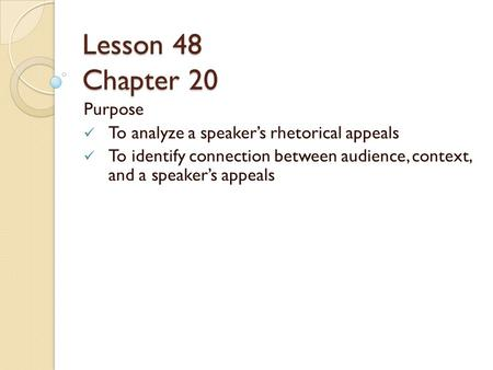 Lesson 48 Chapter 20 Purpose To analyze a speaker's rhetorical appeals To identify connection between audience, context, and a speaker's appeals.