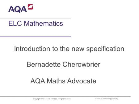 Copyright © AQA and its licensors. All rights reserved. Follow us on ELC Mathematics Introduction to the new specification Bernadette.