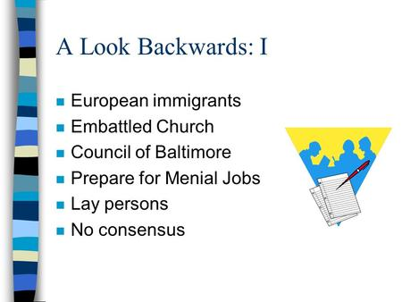 A Look Backwards: I n European immigrants n Embattled Church n Council of Baltimore n Prepare for Menial Jobs n Lay persons n No consensus.