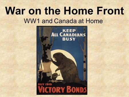War on the Home Front WW1 and Canada at Home. The Home Front Canada and many of its citizens were committed to supporting the war effort. The production.