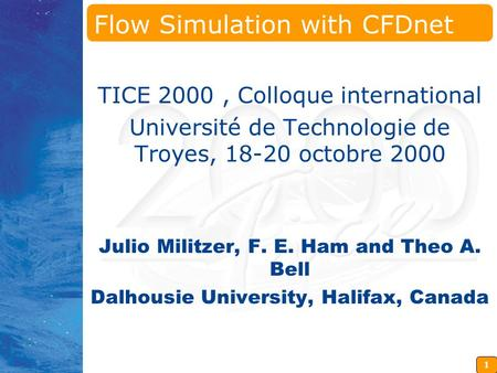 1 Flow Simulation with CFDnet TICE 2000, Colloque international Université de Technologie de Troyes, 18-20 octobre 2000 Julio Militzer, F. E. Ham and Theo.