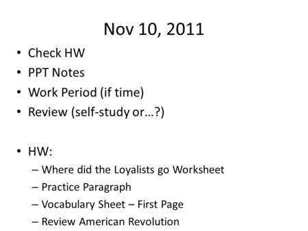 Nov 10, 2011 Check HW PPT Notes Work Period (if time) Review (self-study or…?) HW: – Where did the Loyalists go Worksheet – Practice Paragraph – Vocabulary.