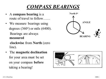 COMPASS BEARINGS A compass bearing is a route of travel to follow…… We measure bearings using degrees (360 o ) or mils (6400). Bearings are always measured.