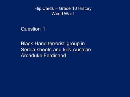 Flip Cards – Grade 10 History World War I Question 1 Black Hand terrorist group in Serbia shoots and kills Austrian Archduke Ferdinand.