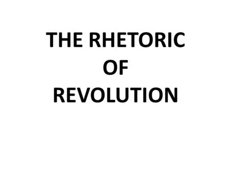 THE RHETORIC OF REVOLUTION RHETORIC IT IS THE ART OF PERSUASION; INSINCERE LANGUGE.