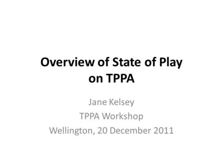 Overview of State of Play on TPPA Jane Kelsey TPPA Workshop Wellington, 20 December 2011.