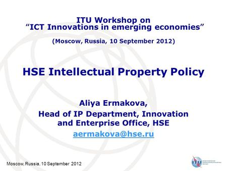 Moscow, Russia, 10 September 2012 HSE Intellectual Property Policy Aliya Ermakova, Head of IP Department, Innovation and Enterprise Office, HSE