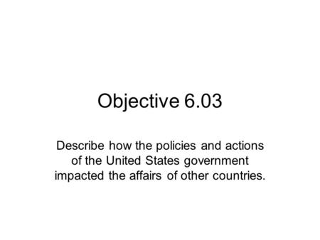 Objective 6.03 Describe how the policies and actions of the United States government impacted the affairs of other countries.