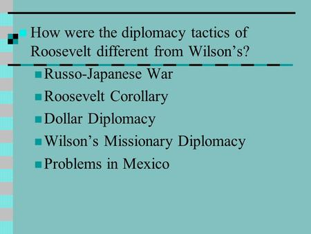How were the diplomacy tactics of Roosevelt different from Wilson's? Russo-Japanese War Roosevelt Corollary Dollar Diplomacy Wilson's Missionary Diplomacy.
