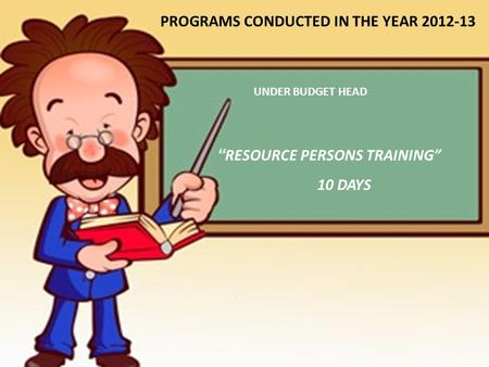 """ RESOURCE PERSONS TRAINING"" 10 DAYS PROGRAMS CONDUCTED IN THE YEAR 2012-13 UNDER BUDGET HEAD."