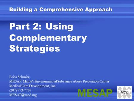 Building a Comprehensive Approach Part 2: Using Complementary Strategies Erica Schmitz MESAP: Maine's Environmental Substance Abuse Prevention Center Medical.