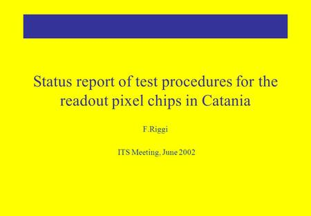 Status report of test procedures for the readout pixel chips in Catania F.Riggi ITS Meeting, June 2002.
