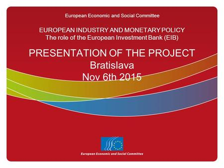 European Economic and Social Committee EUROPEAN INDUSTRY AND MONETARY POLICY The role of the European Investment <strong>Bank</strong> (EIB) PRESENTATION OF THE PROJECT.