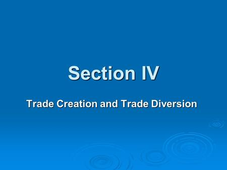 Section IV Trade Creation and Trade Diversion. Trade Creation  The Trade creation effect refers to the increased output by members of a trade block as.