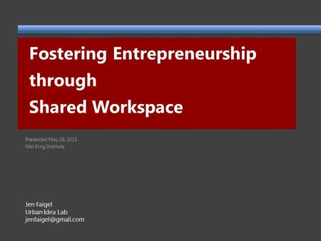 Fostering Entrepreneurship through Shared Workspace Jen Faigel Urban Idea Lab Presented May 28, 2015 Mel King Institute.
