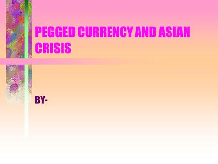 PEGGED CURRENCY AND ASIAN CRISIS BY-. Contemporary Exchange rate system The Fixed Rate System has governments buying and selling currency reserves when.