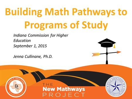 Indiana Commission for Higher Education September 1, 2015 Jenna Cullinane, Ph.D. Building Math Pathways to Programs of Study.