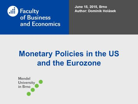 Monetary Policies in the US and the Eurozone June 15, 2015, Brno Author: Dominik Holásek.