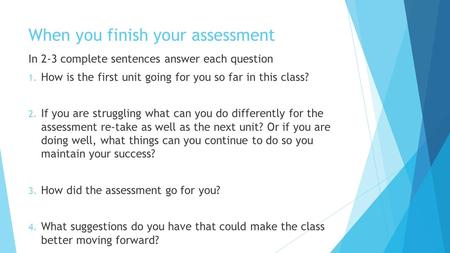 When you finish your assessment In 2-3 complete sentences answer each question 1. How is the first unit going for you so far in this class? 2. If you are.