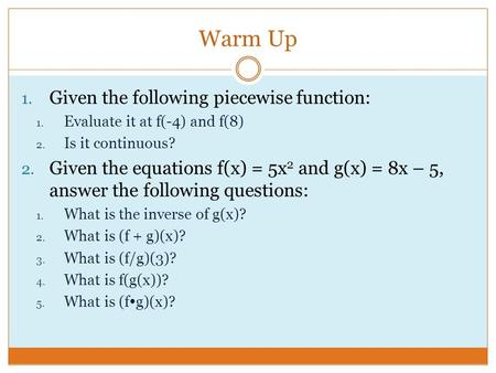 Warm Up 1. Given the following piecewise function: 1. Evaluate it at f(-4) and f(8) 2. Is it continuous? 2. Given the equations f(x) = 5x 2 and g(x) =