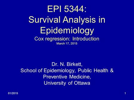 01/20151 EPI 5344: Survival Analysis in Epidemiology Cox regression: Introduction March 17, 2015 Dr. N. Birkett, School of Epidemiology, Public Health.