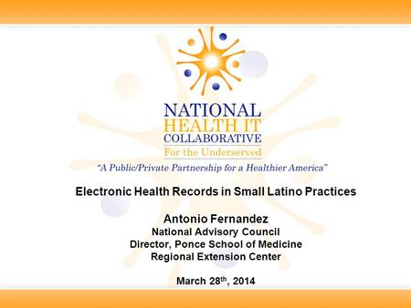 Electronic Health Records in Small Latino Practices Antonio Fernandez National Advisory Council Director, Ponce School of Medicine Regional Extension Center.
