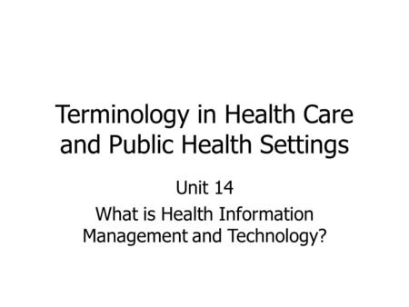 Terminology in Health Care and Public Health Settings Unit 14 What is Health Information Management and Technology?