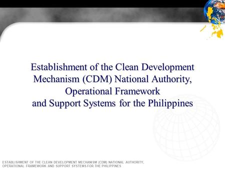 ESTABLISHMENT OF THE CLEAN DEVELOPMENT MECHANISM (CDM) NATIONAL AUTHORITY, OPERATIONAL FRAMEWORK AND SUPPORT SYSTEMS FOR THE PHILIPPINES Establishment.