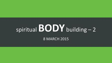 Spiritual BODY building – 2 8 MARCH 2015. Gifts of the Spirit.