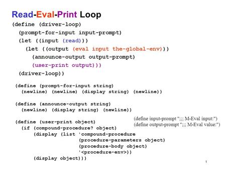 1 Read-Eval-Print Loop (define (driver-loop) (prompt-for-input input-prompt) (let ((input (read))) (let ((output (eval input the-global-env))) (announce-output.