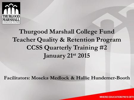 WHERE EDUCATION PAYS OFF® Thurgood Marshall College Fund Teacher Quality & Retention Program CCSS Quarterly Training #2 January 21 st 2015 Facilitators: