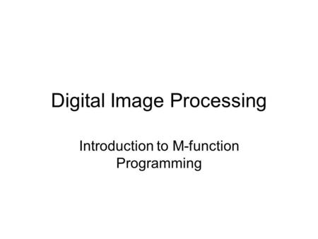 Digital Image Processing Introduction to M-function Programming.
