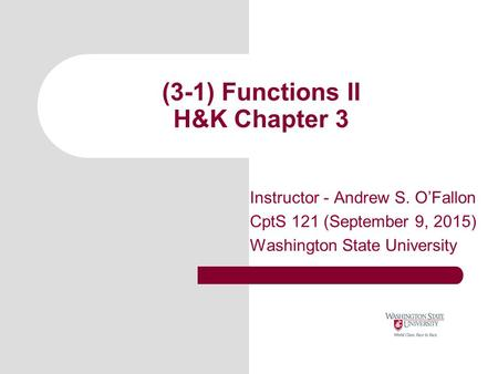 (3-1) Functions II H&K Chapter 3 Instructor - Andrew S. O'Fallon CptS 121 (September 9, 2015) Washington State University.