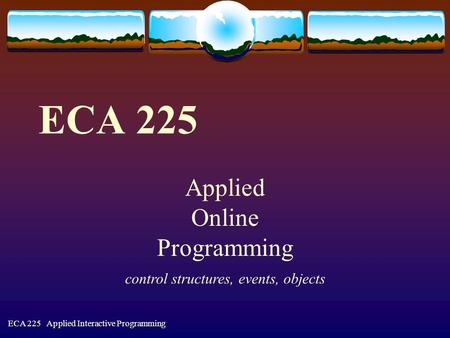 ECA 225 Applied Interactive Programming ECA 225 Applied Online Programming control structures, events, objects.