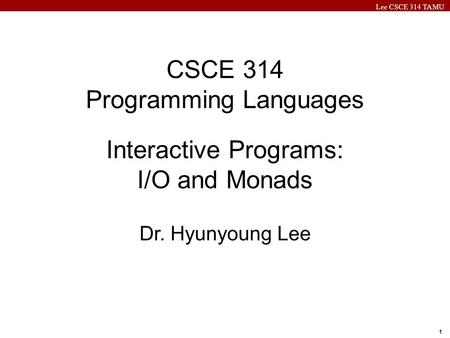 Lee CSCE 314 TAMU 1 CSCE 314 Programming Languages Interactive Programs: I/O and Monads Dr. Hyunyoung Lee.