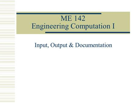 ME 142 Engineering Computation I Input, Output & Documentation.